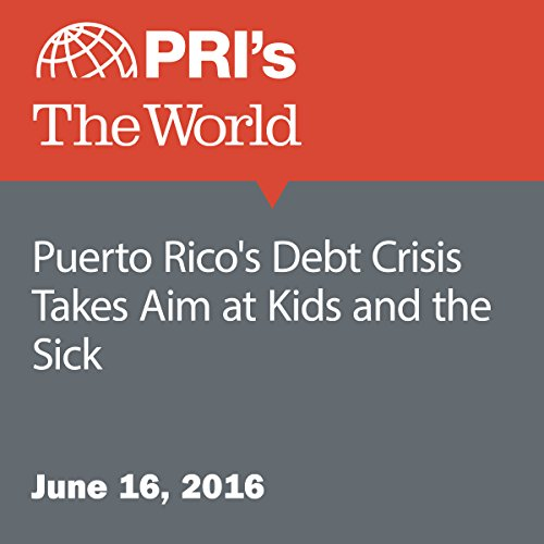 Puerto Rico's Debt Crisis Takes Aim at Kids and the Sick audiobook cover art