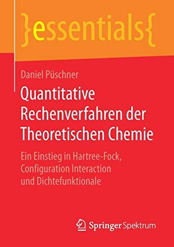 Quantitative Rechenverfahren der Theoretischen Chemie: Ein Einstieg in Hartree-Fock, Configuration Interaction und Dichtefunktionale (essentials)