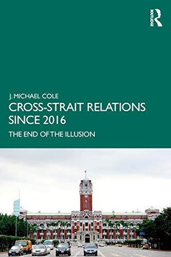Cross-Strait Relations Since 2016: The End of the Illusion (Routledge Research on Taiwan)