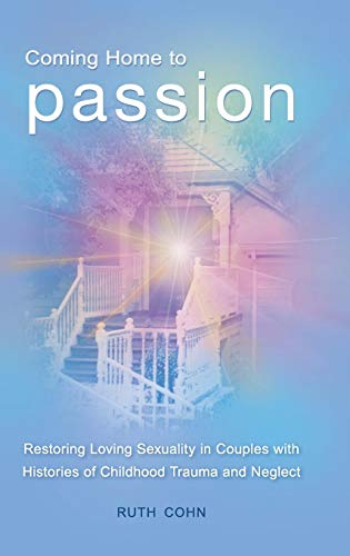 Coming Home to Passion: Restoring Loving Sexuality in Couples with Histories of Childhood Trauma and Neglect (Sex, Love,