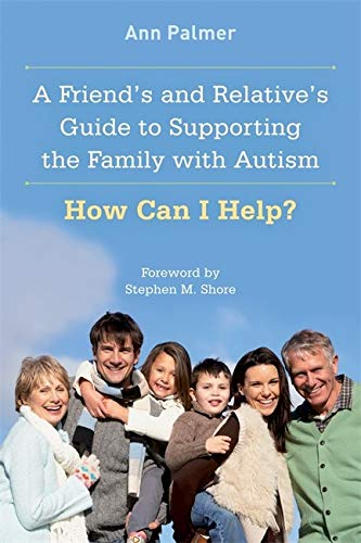 Friend's and Relative's Guide to Supporting the Family with Autism: How Can I Help?