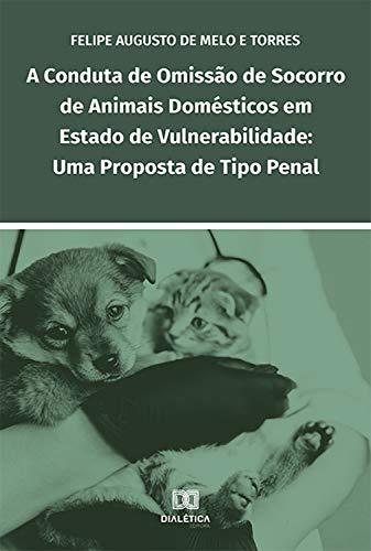 A conduta de omissão de socorro de animais domésticos em estado de vulnerabilidade: uma proposta de tipo penal