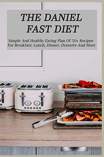 The Daniel Fast Diet: Simple And Healthy Eating Plan Of 50+ Recipes For Breakfast, Lunch, Dinner, Desserts And More: Cooking Recipes For Lunch (English Edition)