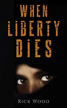When Liberty Dies: A Suspenseful Thriller by [Rick Wood]