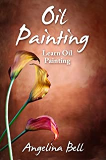 Oil Painting: Learn Oil Painting FAST! Learn the Basics of Oil Painting In No Time (Oil Painting Tutorial, Oil Painting Bo...