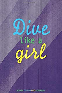 Dive Like A Girl, Scuba Diving Logbook Journal: notebook, journal, logbook for men and women scuba divers to write and log diving adventure stories. ... all ages who are divers and planning to dive