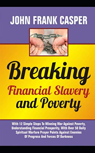 Breaking Financial Slavery AND POVERTY: With 12 Simple Steps To Winning War Against Poverty, Understanding Financial Prosperity, With Over 50 Daily Spiritual Warfare Prayer Points Against Enemies Of