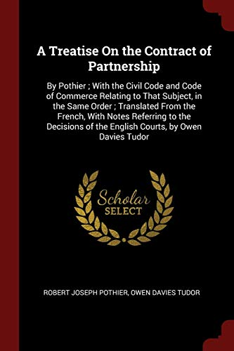 A Treatise On the Contract of Partnership: By Pothier ; With the Civil Code and Code of Commerce Relating to That Subject, in the Same Order ; ... of the English Courts, by Owen Davies Tudor