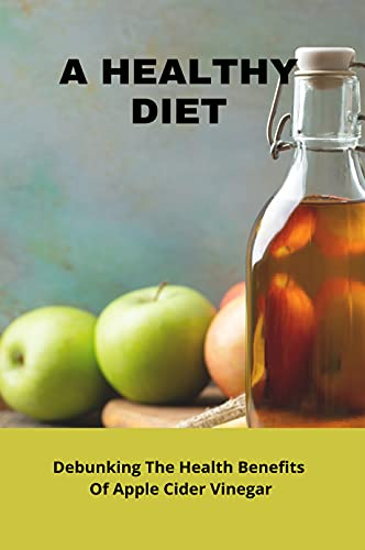 A Healthy Diet: Debunking The Health Benefits Of Apple Cider Vinegar: Healthy Apple Cider Vinegar (English Edition)