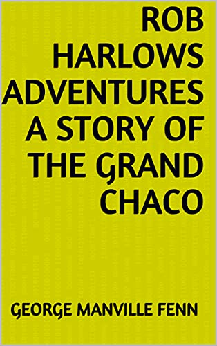 Rob Harlows Adventures A Story of the Grand Chaco (English Edition)