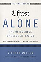 Christ Alone - The Uniqueness of Jesus As Savior: What the Reformers Taught...and Why It Still Matters (Five Solas)