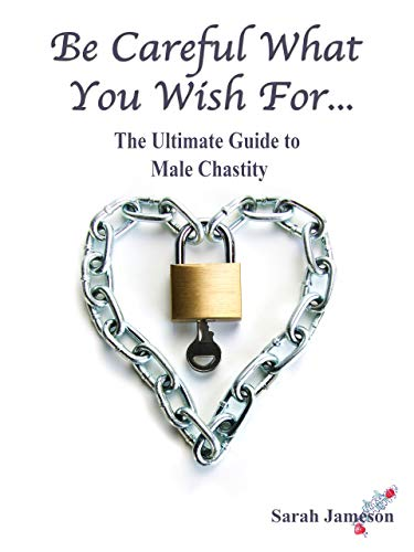 Be Careful What You Wish For: The Ultimate Guide to Male Chastity