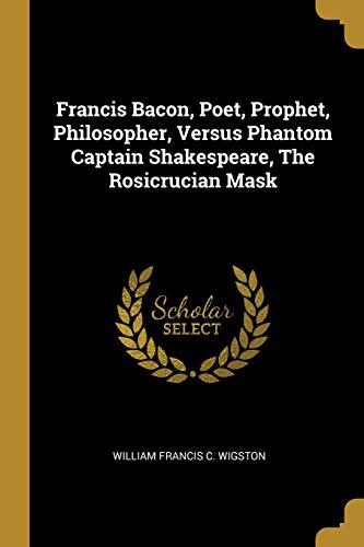 Francis Bacon, Poet, Prophet, Philosopher, Versus Phantom Captain Shakespeare, The Rosicrucian Mask