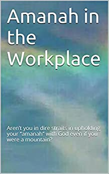 "Amanah in the workplace: Aren't you in dire straits in upholding your ""amanah"" with God even if you were a mountain? by [A.R. Mowe]"
