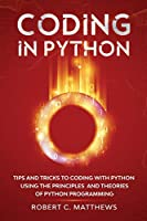 Coding in Python: Tips and Tricks to Coding with Python Using the Principles and Theories of Python Programming