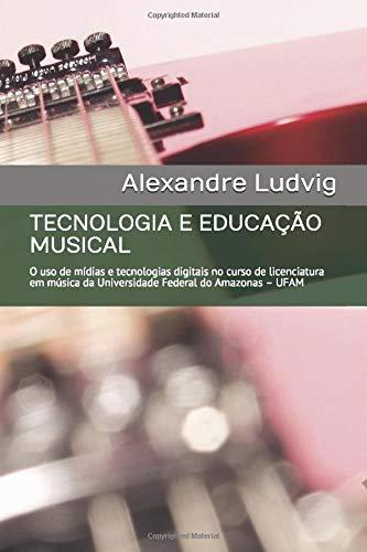TECNOLOGIA E EDUCAÇÃO MUSICAL: O uso de mídias e tecnologias digitais no curso de licenciatura em música da Universidade Federal do Amazonas – UFAM