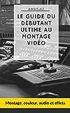 Le guide du débutant ultime pour le montage vidéo: montage, couleur, audio et effets