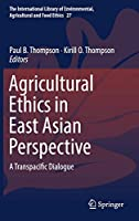 Agricultural Ethics in East Asian Perspective: A Transpacific Dialogue (The International Library of Environmental, Agricultural and Food Ethics, 27)