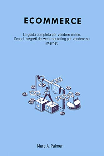 ECOMMERCE: La guida completa per vendere online. Scopri i segreti del web marketing per vendere su internet.