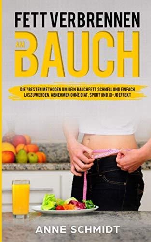 Fett verbrennen am Bauch. Die 7 besten Methoden, um dein Bauchfett schnell und einfach loszuwerden.: Abnehmen ohne Diät, Sport und Jo-Jo Effekt