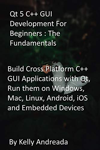 Qt 5 C++ GUI Development For Beginners : The Fundamentals: Build Cross Platform C++...