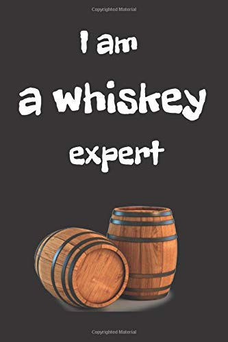 I Am A Whiskey Expert: Whiskey Tasting Journal. Notebook For Writing Information About Whiskey. Journal Contains 100 Pages Size 6