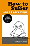 How to Suffer €¦ In 10 Easy Steps: Discover, Embrace and Own the Mechanics of Misery