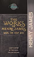 The Works of Henry James, Vol. 06 (of 24): Hawthorne; In the Cage; Italian Hours (Moon Classics)