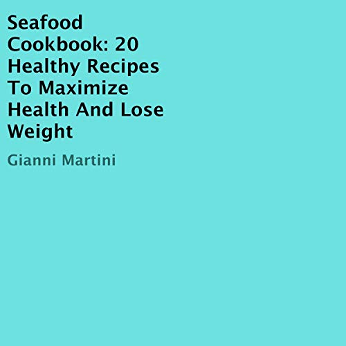 Seafood Cookbook: 20 Healthy Recipes to Maximize Health and Lose Weight audiobook cover art