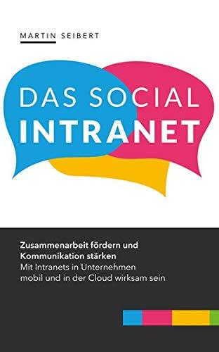 Das Social Intranet: Zusammenarbeit fördern und Kommunikation stärken – mit Social Intranets mobil und in der Cloud wirksam sein