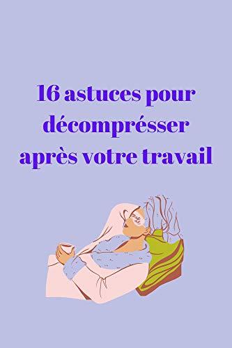 16 astuces pour décompresser après votre travail: Des astuces à faire au quotidient pour se relaxer après un journée bien remplit
