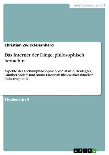 Das Internet der Dinge, philosophisch betrachtet: Aspekte der Technikphilosophien von Martin Heidegger, Günther Anders und Bruno Latour im Blickwinkel aktueller Industriepolitik