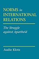 Norms in International Relations: The Struggle Against Apartheid (Cornell Studies in Political Economy)
