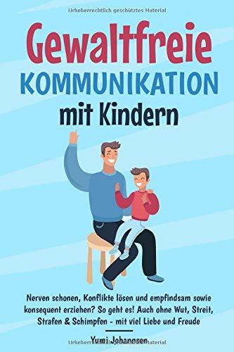 Gewaltfreie Kommunikation mit Kindern: Nerven schonen, Konflikte lösen und empfindsam sowie konsequent erziehen? So geht es! Auch ohne Wut, Streit, Strafen & Schimpfen - mit viel Liebe und Freude