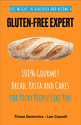 GLUTEN-FREE EXPERT: 108% Gourmet Bread, Pasta and Cakes for Picky People Like You