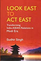 Look East to Act East: Transforming India-ASEAN Relations in Modi Era