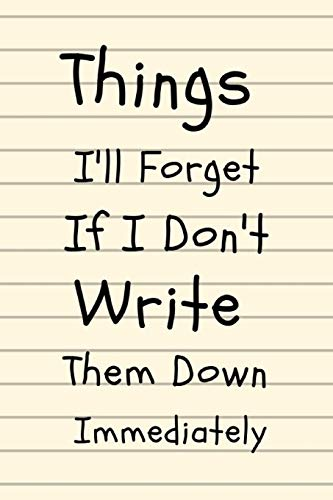 """Things I'll Forget If I Don't Write Them Down Immediately: Composition Diary Notebook Novelty Gift for Quotes Lover,6""""x9"""" lined blank 100 pages,white papers"""