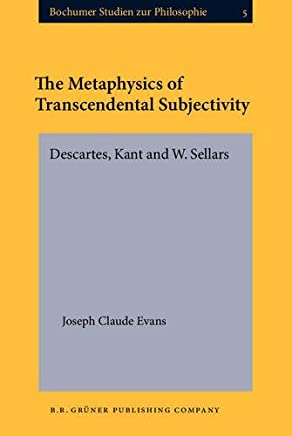 The Metaphysics of Transcendental Subjectivity: Descartes, Kant and W. Sellars (Bochumer Studien zur Philosophie) by Joseph Claude Evans (1984-01-01)
