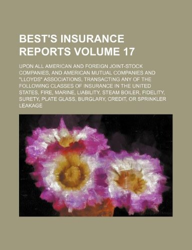 """Best's insurance reports Volume 17; upon all American and foreign joint-stock companies, and American mutual companies and """"Lloyds"""" associations, ... States, fire, marine, liability, steam bo"""