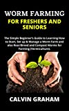 WORM FARMING FOR FRESHERS AND SENIORS: The Simple Beginner's Guide to Learning How to Start, Set up & Manage a Worm Farm and also Rear/Breed and Compost Worms for Farming (Vermiculture).