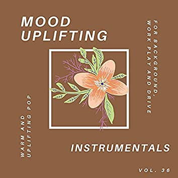 Mood Uplifting Instrumentals - Warm And Uplifting Pop For Background, Work Play And Drive, Vol.36