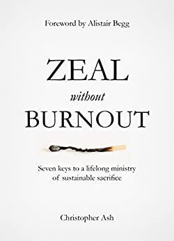 Zeal without Burnout: Seven keys to a lifelong ministry of sustainable sacrifice by [Christopher Ash, Alistair Begg]