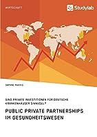 Public Private Partnerships im Gesundheitswesen. Sind private Investitionen fuer deutsche Krankenhaeuser sinnvoll?