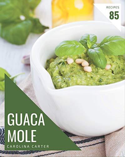 85 Guacamole Recipes: The Best Guacamole Cookbook on Earth
