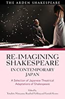Re-imagining Shakespeare in Contemporary Japan: A Selection of Japanese Theatrical Adaptations of Shakespeare