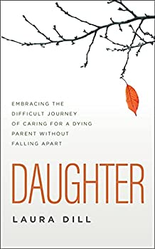 Daughter  Embracing the Difficult Journey of Caring for a Dying Parent Without Falling Apart
