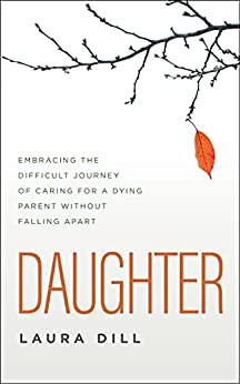 Daughter: Embracing the Difficult Journey of Caring for a Dying Parent Without Falling Apart (English Edition) par [Laura Dill]