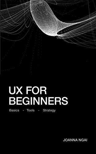 UX for Beginners: A practical handbook on the space of user experience design and strategy. by [Joanna Ngai]