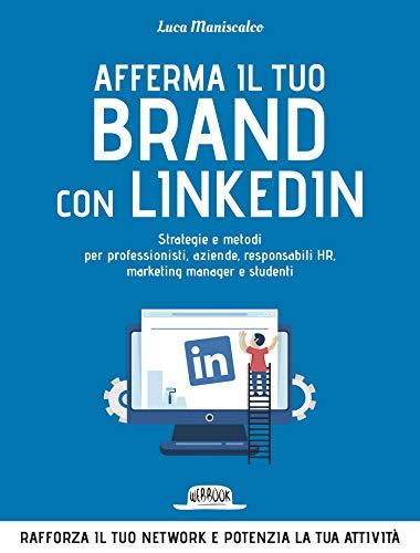 Afferma Il Tuo Brand con LinkedIn: Strategie e Metodi Per Professionisti, Aziende, Responsabili HR, Marketing Manager e Studenti: Rafforza il tuo network e potenzia la tua attività