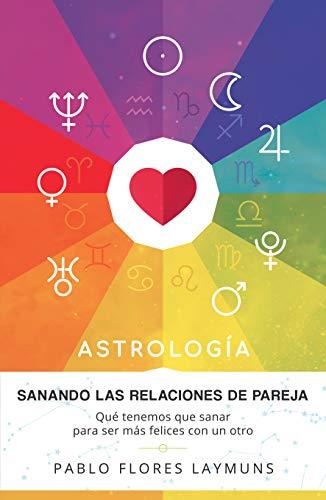 Sanando las Relaciones de Pareja: Qué tenemos que sanar para ser más felices con un otro. Astrología: Amor y Relaciones